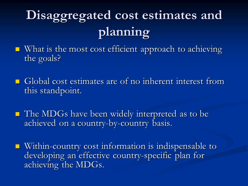 Disaggregated cost estimates and planning What is the most cost efficient approach to achieving the goals.
