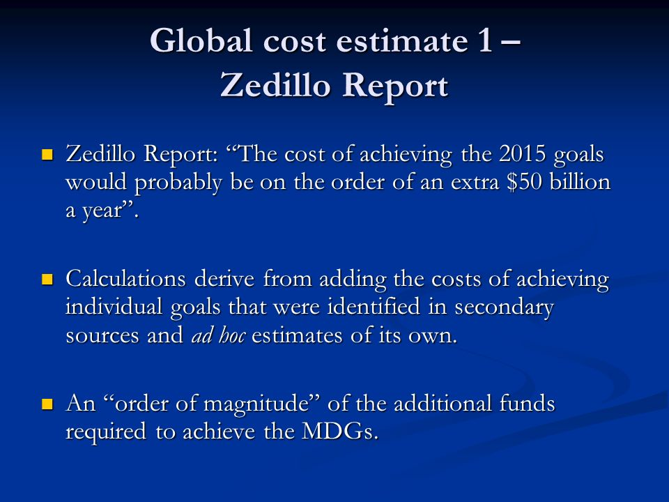Global cost estimate 1 – Zedillo Report Zedillo Report: The cost of achieving the 2015 goals would probably be on the order of an extra $50 billion a year.