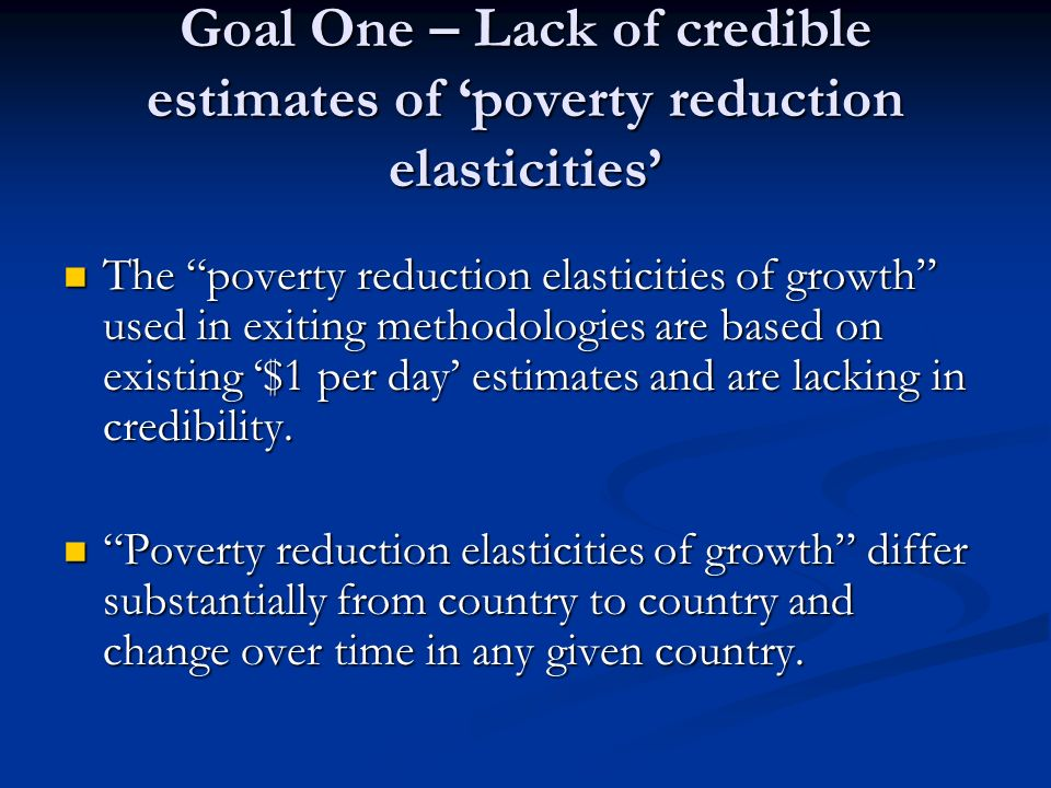 Goal One – Lack of credible estimates of poverty reduction elasticities The poverty reduction elasticities of growth used in exiting methodologies are based on existing $1 per day estimates and are lacking in credibility.