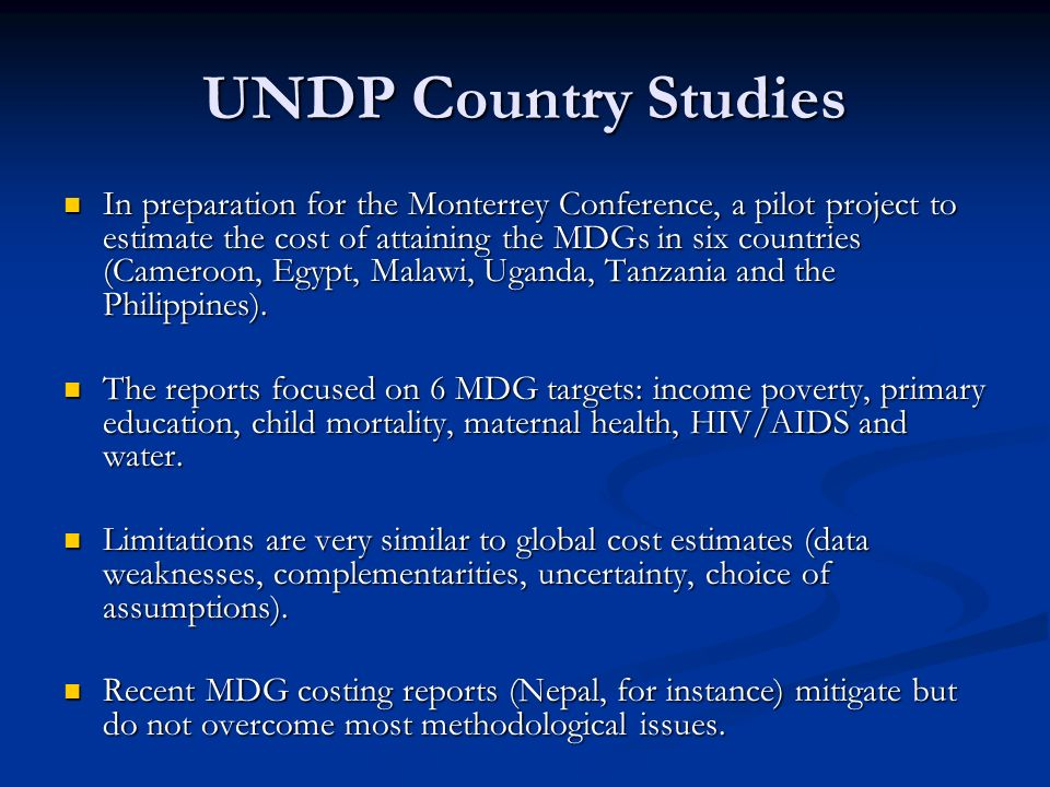 UNDP Country Studies In preparation for the Monterrey Conference, a pilot project to estimate the cost of attaining the MDGs in six countries (Cameroon, Egypt, Malawi, Uganda, Tanzania and the Philippines).
