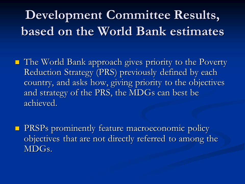 Development Committee Results, based on the World Bank estimates The World Bank approach gives priority to the Poverty Reduction Strategy (PRS) previously defined by each country, and asks how, giving priority to the objectives and strategy of the PRS, the MDGs can best be achieved.