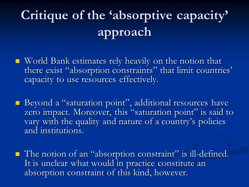 Critique of the absorptive capacity approach World Bank estimates rely heavily on the notion that there exist absorption constraints that limit countries capacity to use resources effectively.