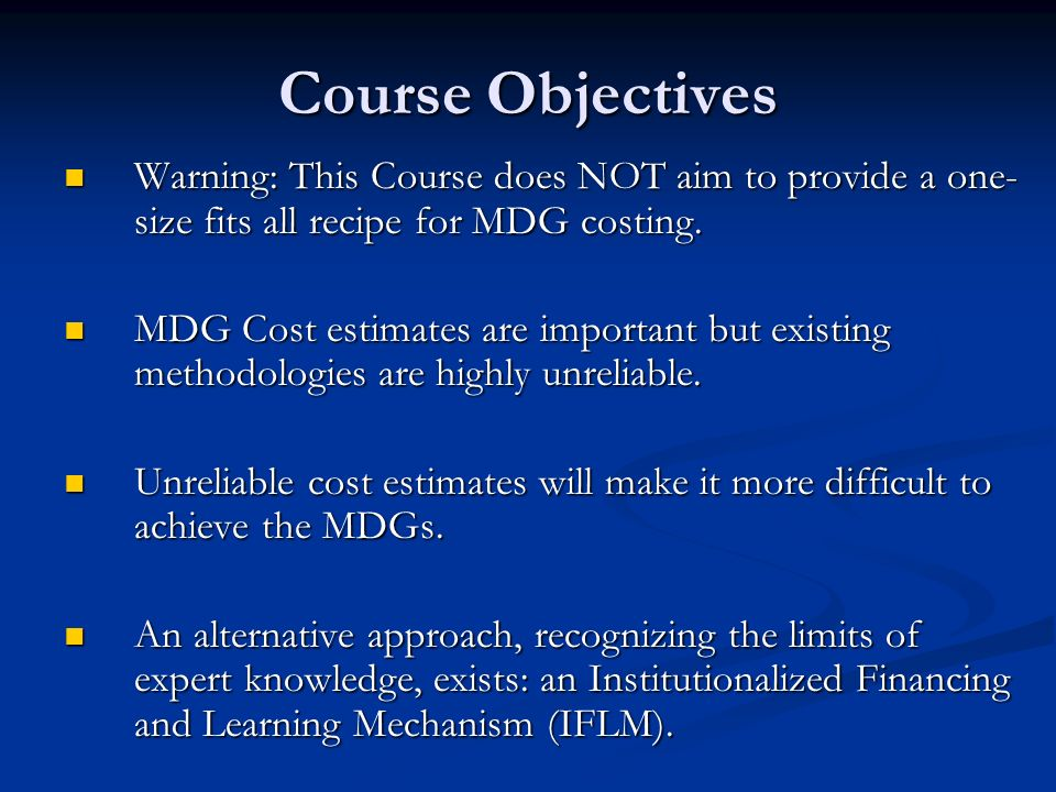 Course Objectives Warning: This Course does NOT aim to provide a one- size fits all recipe for MDG costing.