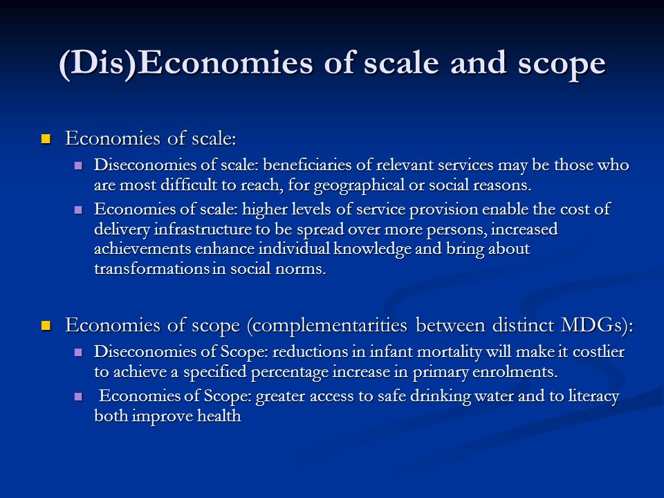 (Dis)Economies of scale and scope Economies of scale: Economies of scale: Diseconomies of scale: beneficiaries of relevant services may be those who are most difficult to reach, for geographical or social reasons.