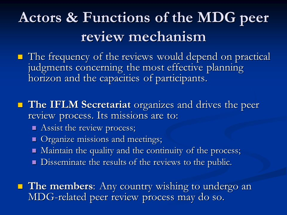 Actors & Functions of the MDG peer review mechanism The frequency of the reviews would depend on practical judgments concerning the most effective planning horizon and the capacities of participants.