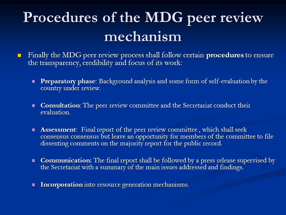 Procedures of the MDG peer review mechanism Finally the MDG peer review process shall follow certain procedures to ensure the transparency, credibility and focus of its work: Finally the MDG peer review process shall follow certain procedures to ensure the transparency, credibility and focus of its work: Preparatory phase: Background analysis and some form of self-evaluation by the country under review.