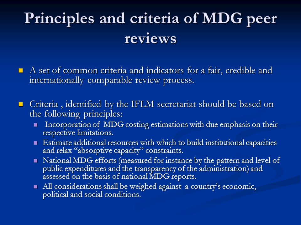 Principles and criteria of MDG peer reviews A set of common criteria and indicators for a fair, credible and internationally comparable review process.