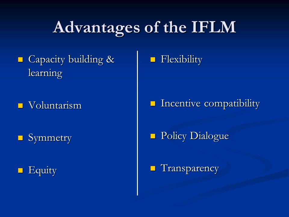 Advantages of the IFLM Capacity building & learning Capacity building & learning Voluntarism Voluntarism Symmetry Symmetry Equity Equity Flexibility Incentive compatibility Policy Dialogue Transparency