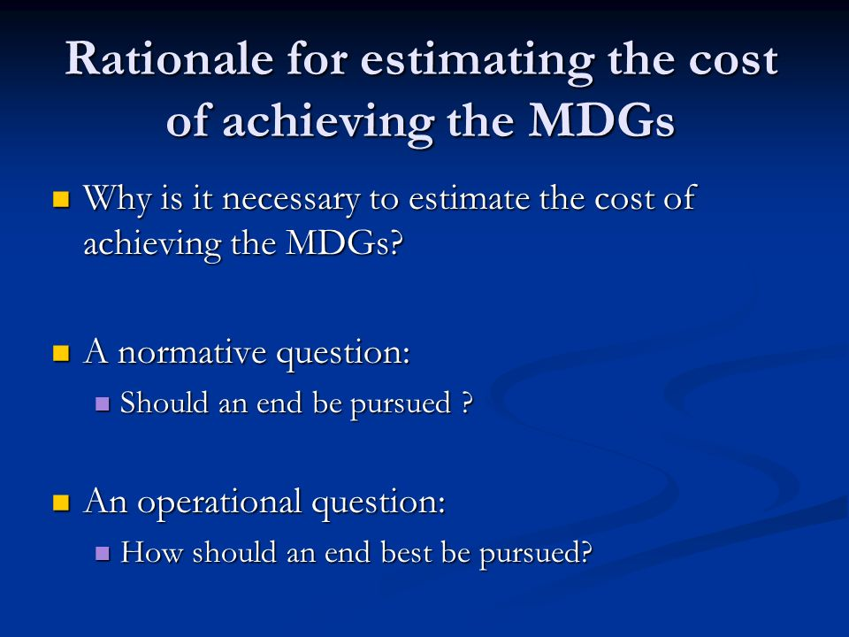 Rationale for estimating the cost of achieving the MDGs Why is it necessary to estimate the cost of achieving the MDGs.