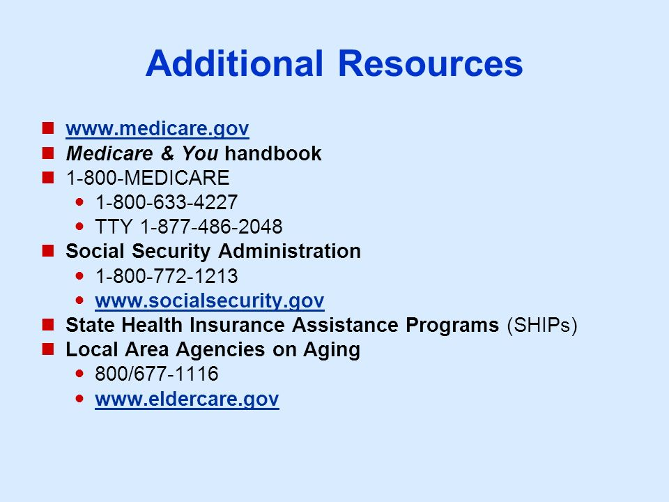 Additional Resources www.medicare.gov Medicare & You handbook 1-800-MEDICARE 1-800-633-4227 TTY 1-877-486-2048 Social Security Administration 1-800-772-1213 www.socialsecurity.gov State Health Insurance Assistance Programs (SHIPs) Local Area Agencies on Aging 800/677-1116 www.eldercare.gov