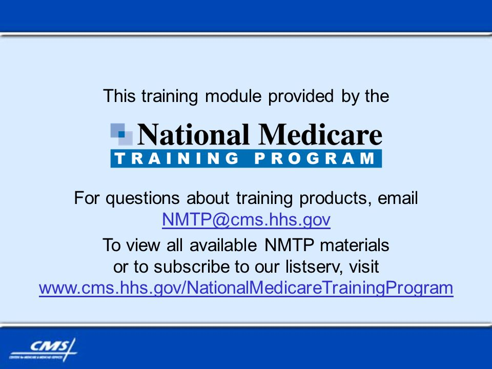This training module provided by the For questions about training products, email NMTP@cms.hhs.gov NMTP@cms.hhs.gov To view all available NMTP materials or to subscribe to our listserv, visit www.cms.hhs.gov/NationalMedicareTrainingProgram www.cms.hhs.gov/NationalMedicareTrainingProgram