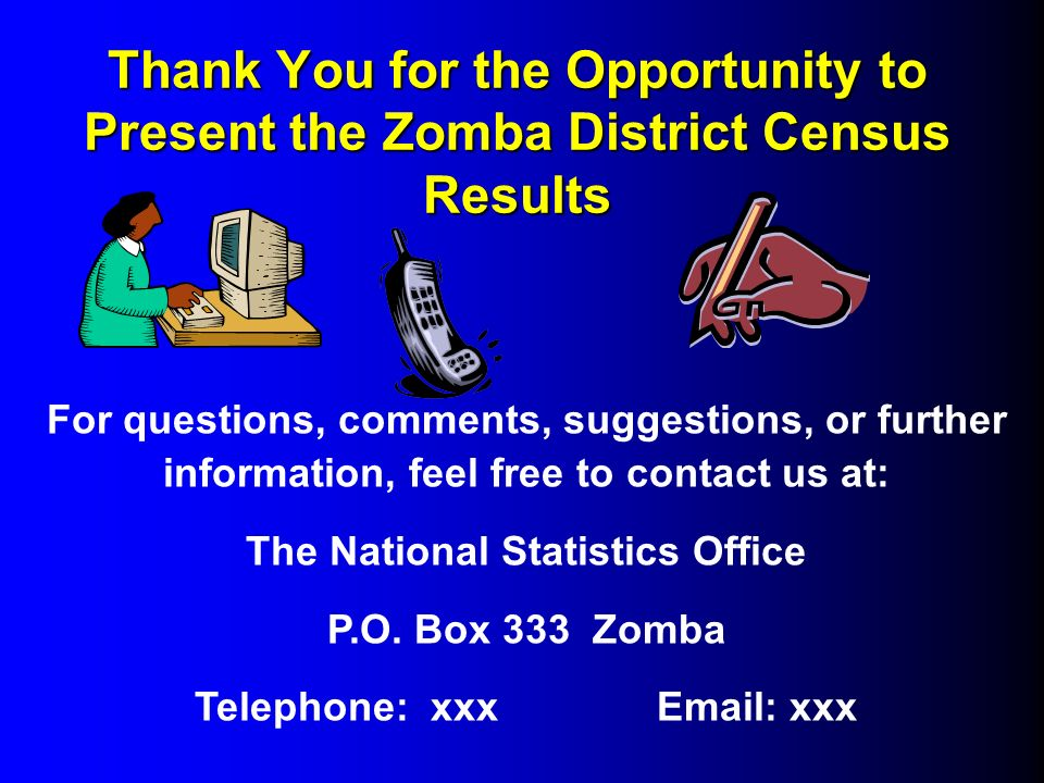 Thank You for the Opportunity to Present the Zomba District Census Results For questions, comments, suggestions, or further information, feel free to