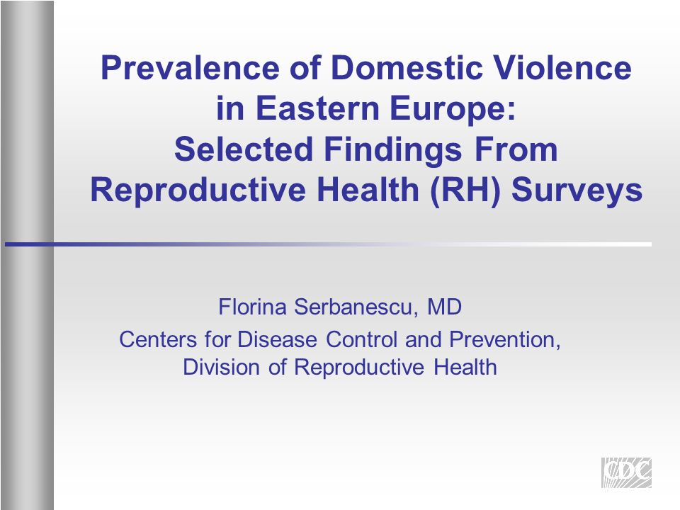 Prevalence of Domestic Violence in Eastern Europe: Selected Findings From Reproductive Health (RH) Surveys Florina Serbanescu, MD Centers for Disease Control and Prevention, Division of Reproductive Health
