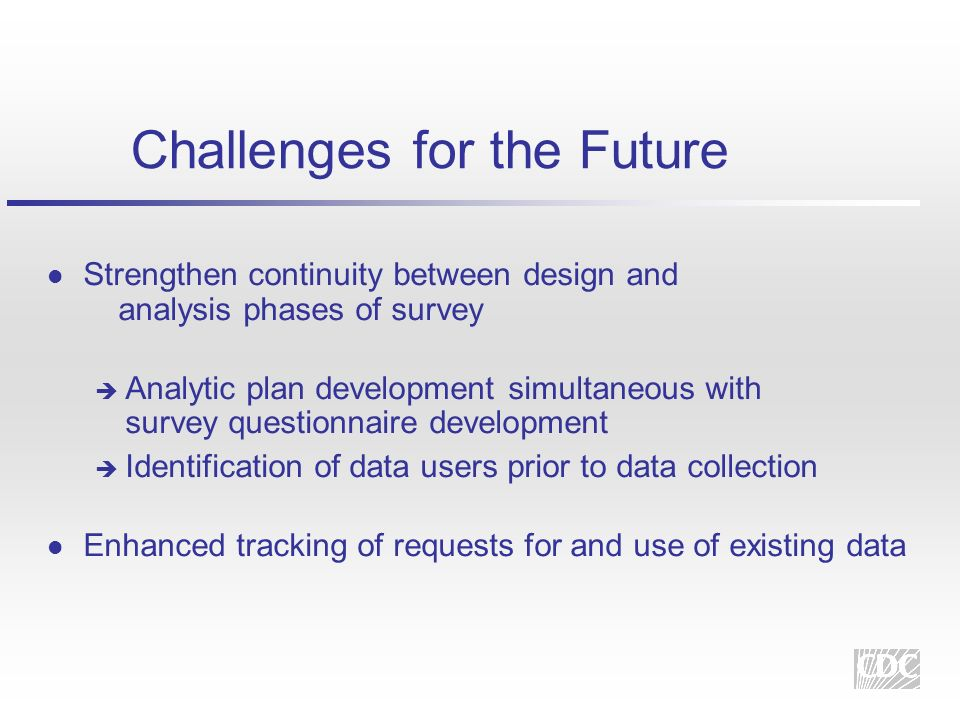 Challenges for the Future l Strengthen continuity between design and analysis phases of survey Analytic plan development simultaneous with survey questionnaire development Identification of data users prior to data collection l Enhanced tracking of requests for and use of existing data