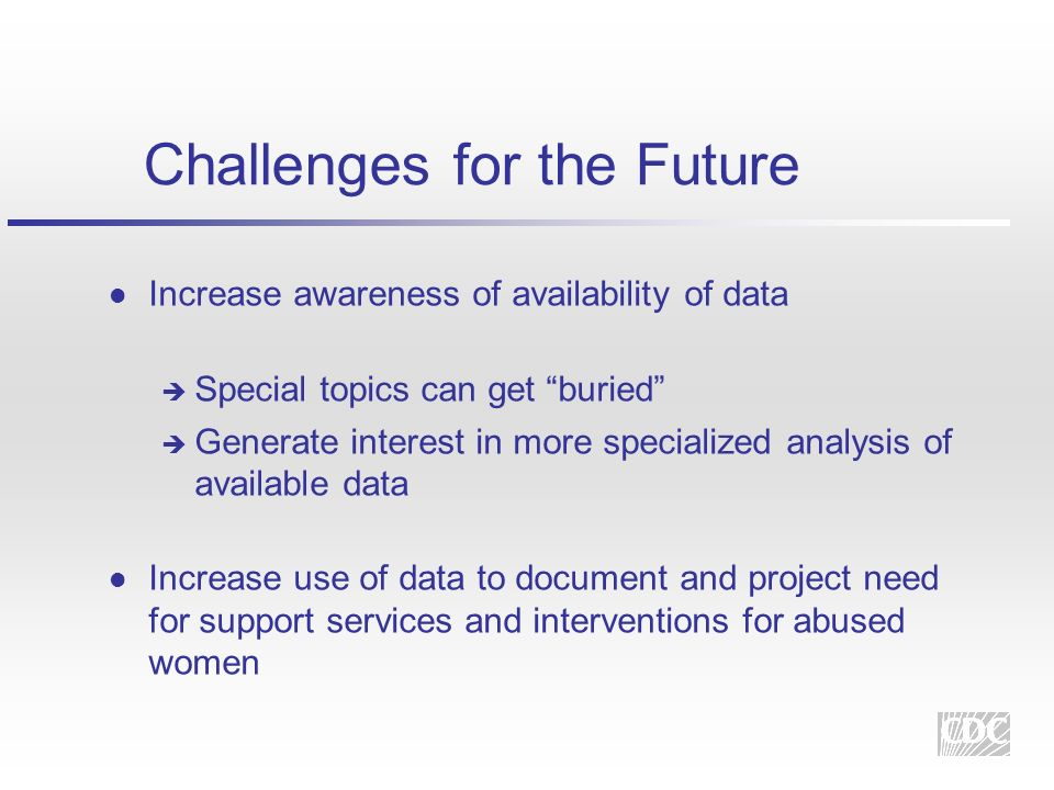 Challenges for the Future l Increase awareness of availability of data è Special topics can get buried è Generate interest in more specialized analysis of available data l Increase use of data to document and project need for support services and interventions for abused women