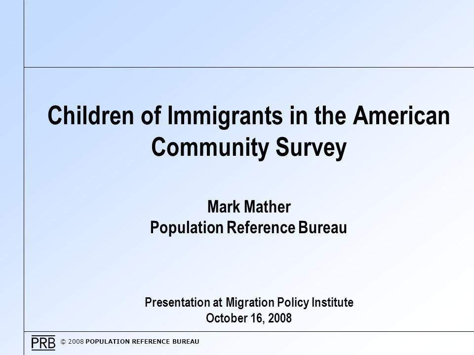 © 2008 POPULATION REFERENCE BUREAU Why Focus on the Children of Immigrants.
