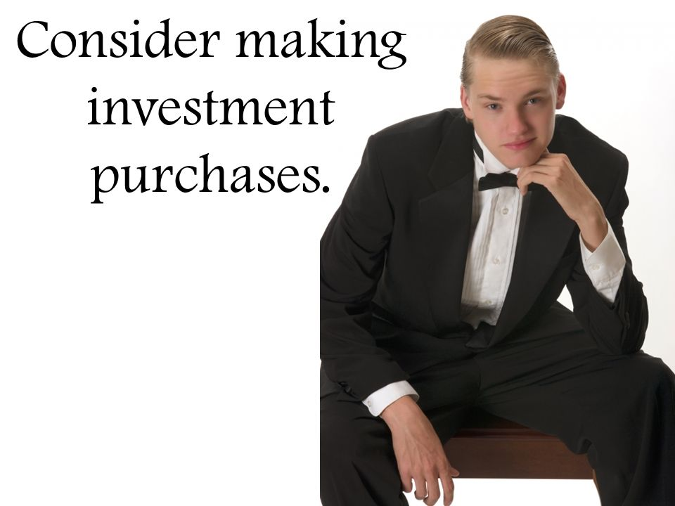 Consider making investment purchases.