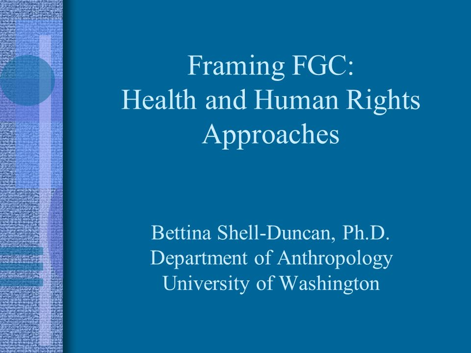 Framing FGC: Health and Human Rights Approaches Bettina Shell-Duncan, Ph.D. Department of Anthropology University of Washington