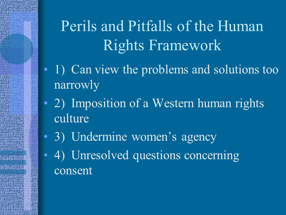 Perils and Pitfalls of the Human Rights Framework 1) Can view the problems and solutions too narrowly 2) Imposition of a Western human rights culture