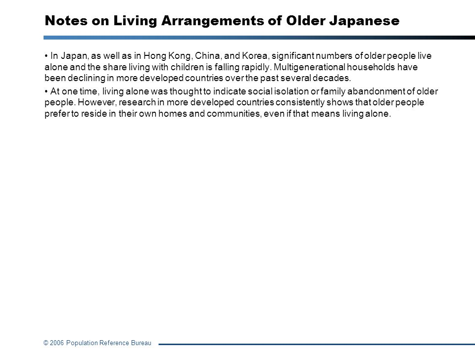 © 2006 Population Reference Bureau Notes on Living Arrangements of Older Japanese In Japan, as well as in Hong Kong, China, and Korea, significant num