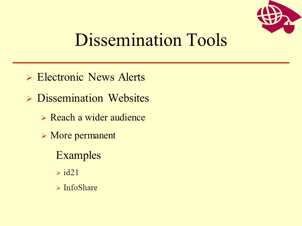 Dissemination Tools Electronic News Alerts Dissemination Websites Reach a wider audience More permanent Examples id21 InfoShare