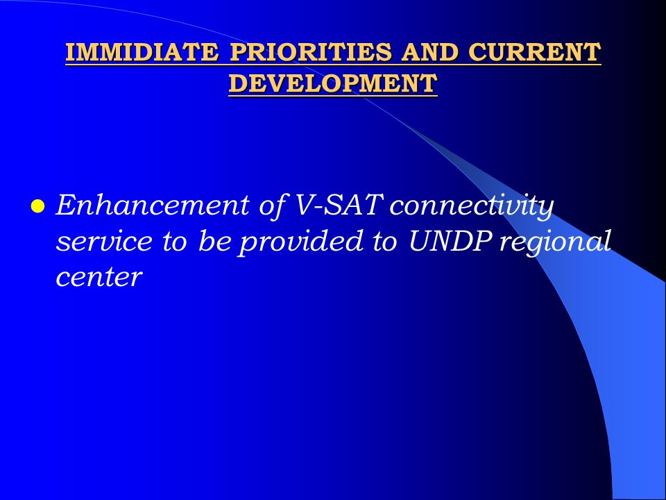 IMMIDIATE PRIORITIES AND CURRENT DEVELOPMENT Enhancement of V-SAT connectivity service to be provided to UNDP regional center