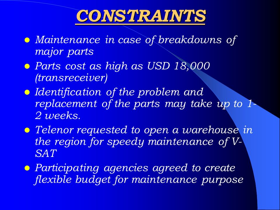 CONSTRAINTS Maintenance in case of breakdowns of major parts Parts cost as high as USD 18,000 (transreceiver) Identification of the problem and replac