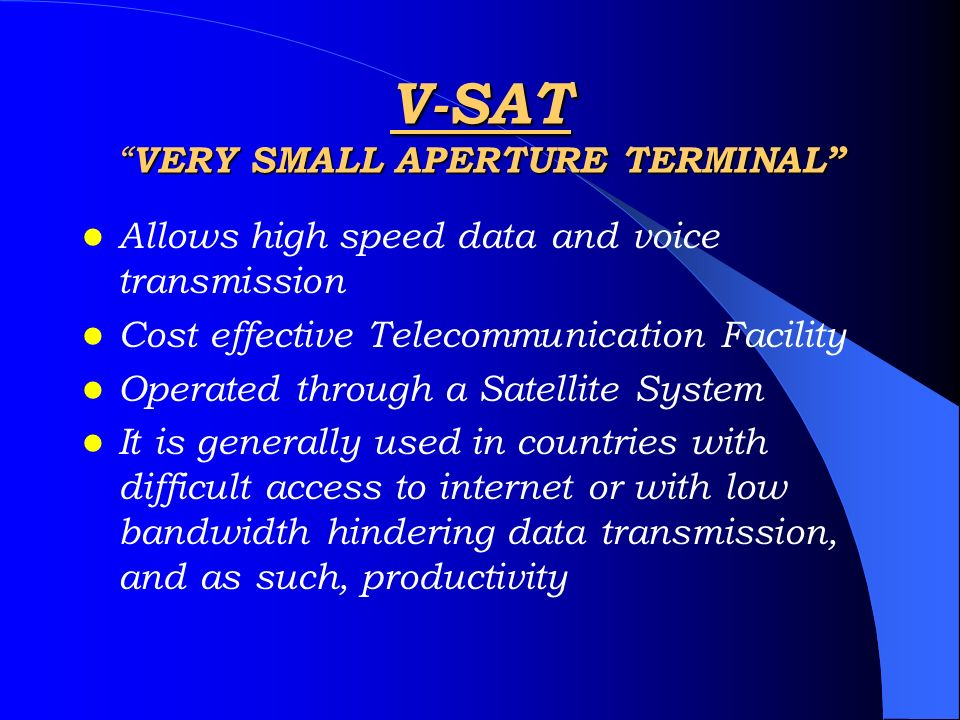 V-SAT VERY SMALL APERTURE TERMINAL Allows high speed data and voice transmission Cost effective Telecommunication Facility Operated through a Satellit