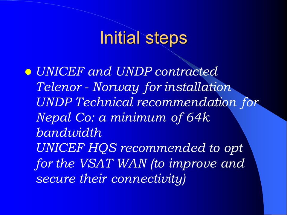 Initial steps UNICEF and UNDP contracted Telenor - Norway for installation UNDP Technical recommendation for Nepal Co: a minimum of 64k bandwidth UNIC