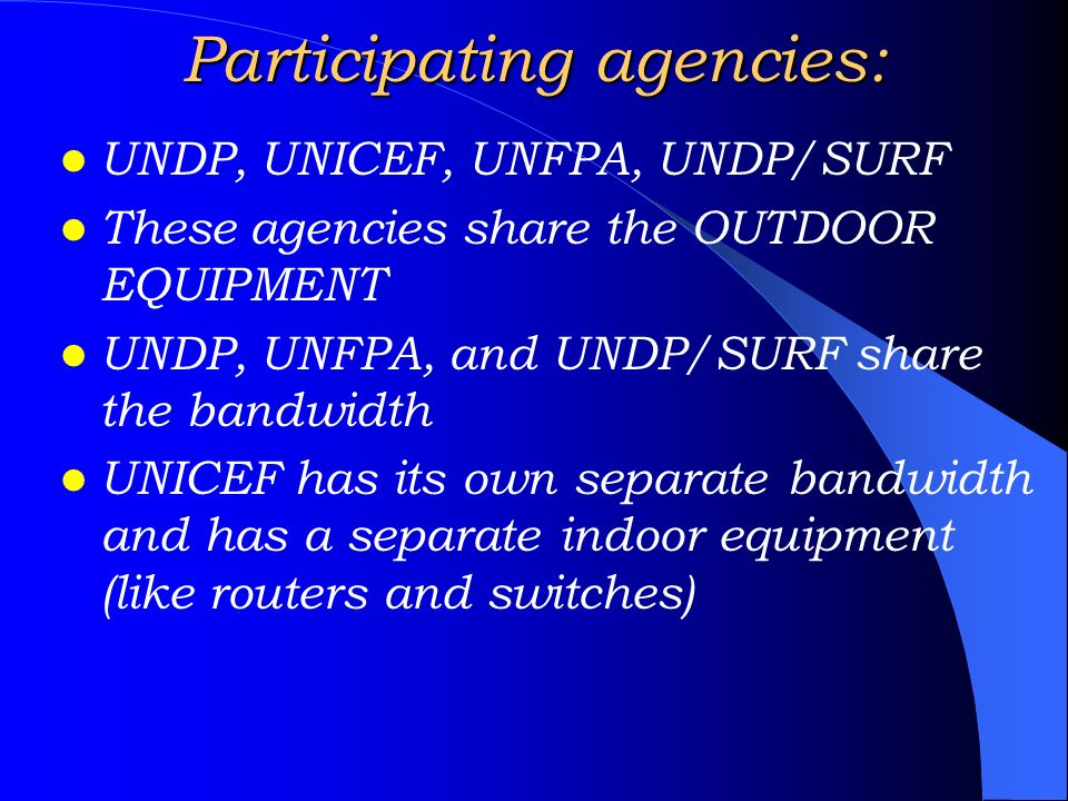 UNDP, UNICEF, UNFPA, UNDP/SURF These agencies share the OUTDOOR EQUIPMENT UNDP, UNFPA, and UNDP/SURF share the bandwidth UNICEF has its own separate b