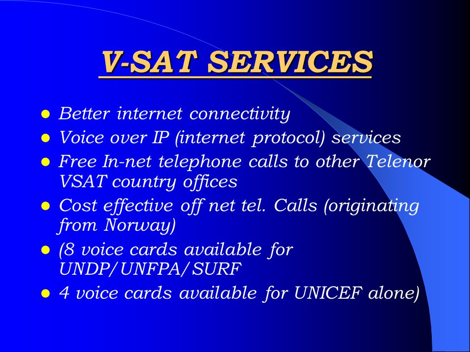 V-SAT SERVICES Better internet connectivity Voice over IP (internet protocol) services Free In-net telephone calls to other Telenor VSAT country offic