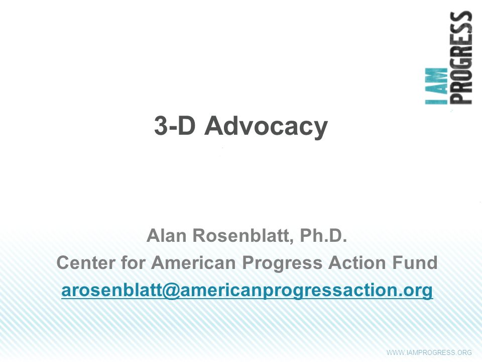 WWW.IAMPROGRESS.ORG 3-D Advocacy Alan Rosenblatt, Ph.D. Center for American Progress Action Fund arosenblatt@americanprogressaction.org