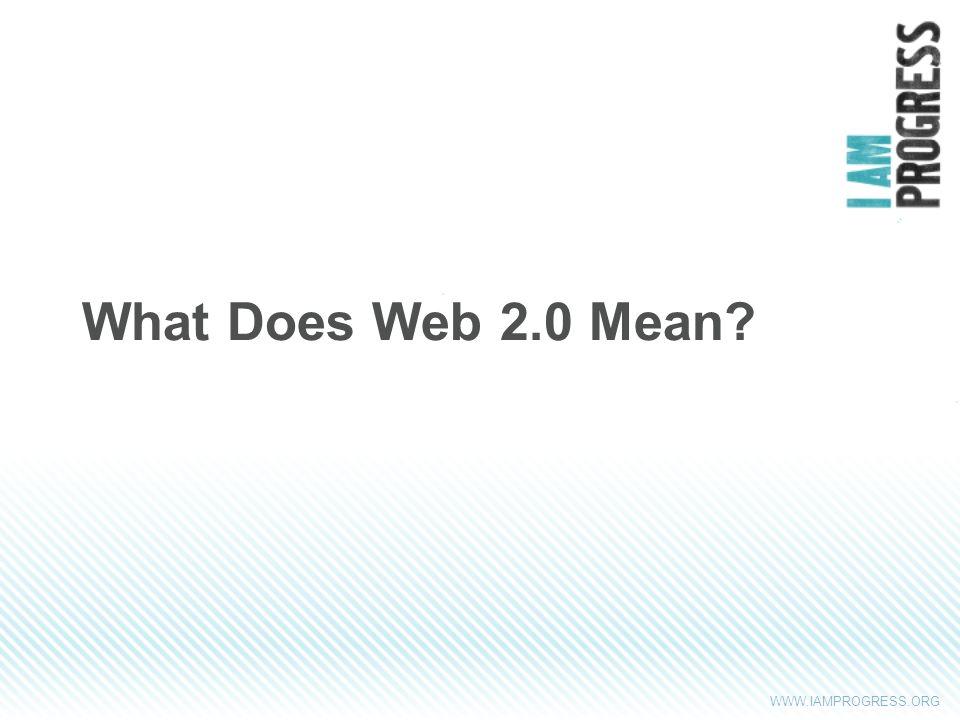 WWW.IAMPROGRESS.ORG What Does Web 2.0 Mean?