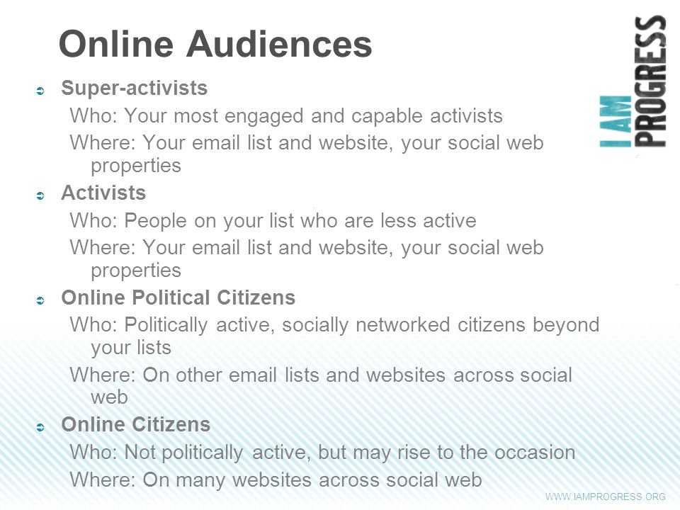 WWW.IAMPROGRESS.ORG Online Audiences Super-activists Who: Your most engaged and capable activists Where: Your email list and website, your social web