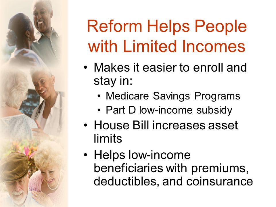 Reform Helps People with Limited Incomes Makes it easier to enroll and stay in: Medicare Savings Programs Part D low-income subsidy House Bill increases asset limits Helps low-income beneficiaries with premiums, deductibles, and coinsurance