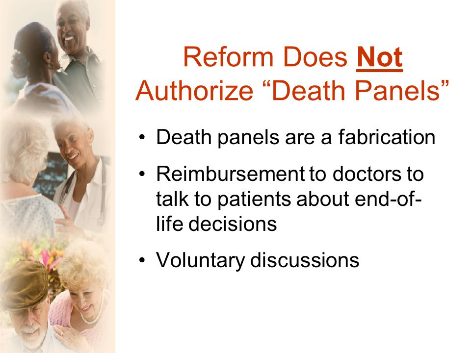 Reform Does Not Authorize Death Panels Death panels are a fabrication Reimbursement to doctors to talk to patients about end-of- life decisions Voluntary discussions