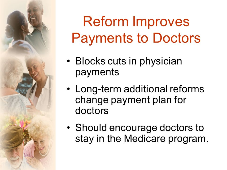 Reform Improves Payments to Doctors Blocks cuts in physician payments Long-term additional reforms change payment plan for doctors Should encourage doctors to stay in the Medicare program.