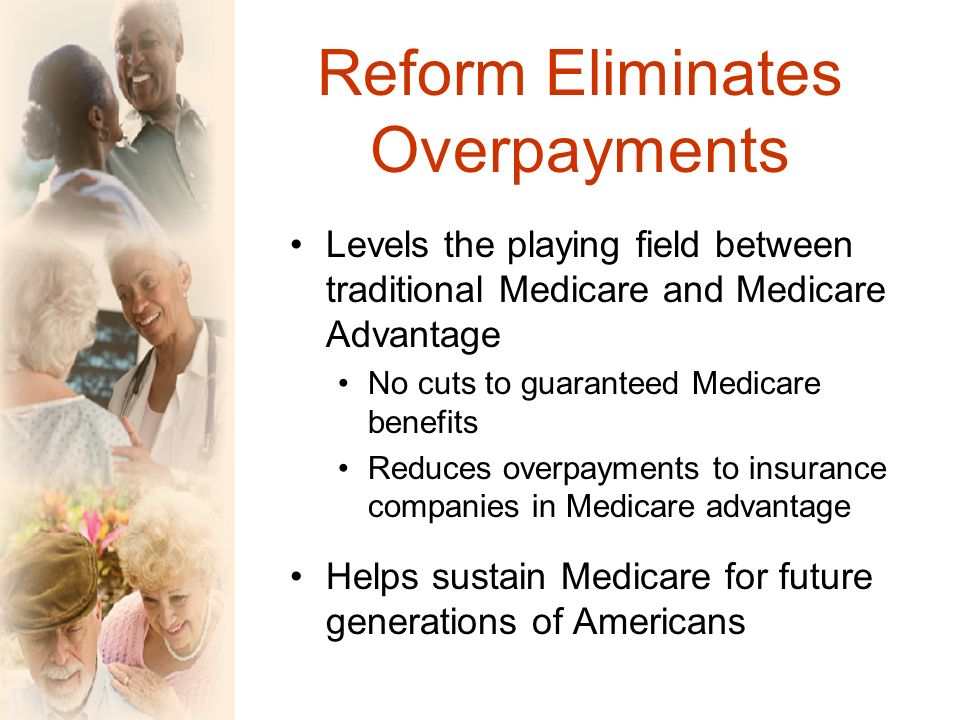 Reform Eliminates Overpayments Levels the playing field between traditional Medicare and Medicare Advantage No cuts to guaranteed Medicare benefits Reduces overpayments to insurance companies in Medicare advantage Helps sustain Medicare for future generations of Americans