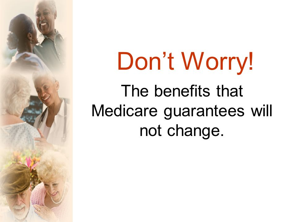 Dont Worry! The benefits that Medicare guarantees will not change.