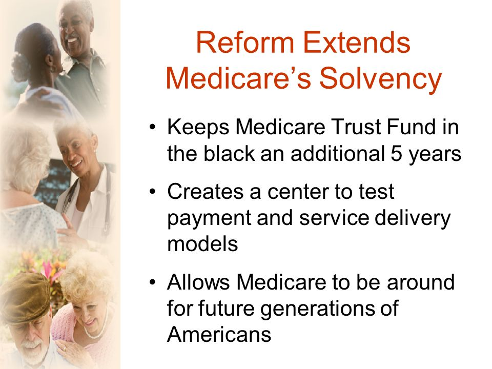 Reform Extends Medicares Solvency Keeps Medicare Trust Fund in the black an additional 5 years Creates a center to test payment and service delivery models Allows Medicare to be around for future generations of Americans
