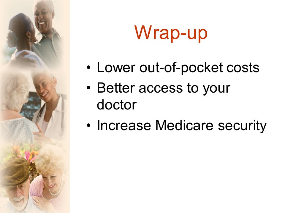 Wrap-up Lower out-of-pocket costs Better access to your doctor Increase Medicare security
