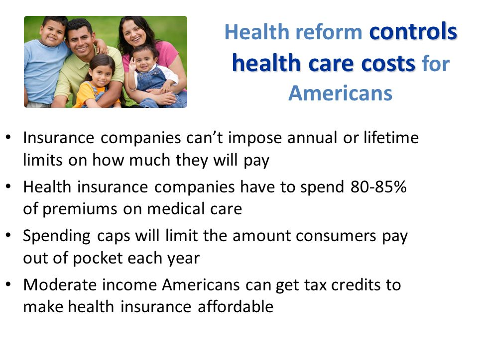 controls health care costs Health reform controls health care costs for Americans Insurance companies cant impose annual or lifetime limits on how much they will pay Health insurance companies have to spend 80-85% of premiums on medical care Spending caps will limit the amount consumers pay out of pocket each year Moderate income Americans can get tax credits to make health insurance affordable