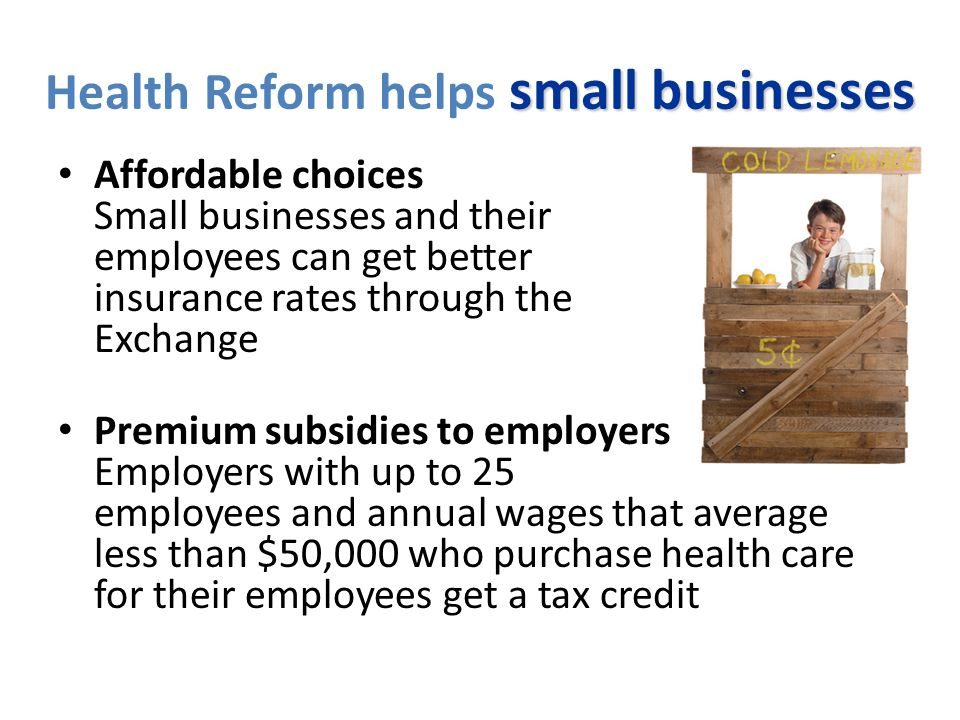 small businesses Health Reform helps small businesses Affordable choices Small businesses and their employees can get better insurance rates through the Exchange Premium subsidies to employers Employers with up to 25 employees and annual wages that average less than $50,000 who purchase health care for their employees get a tax credit