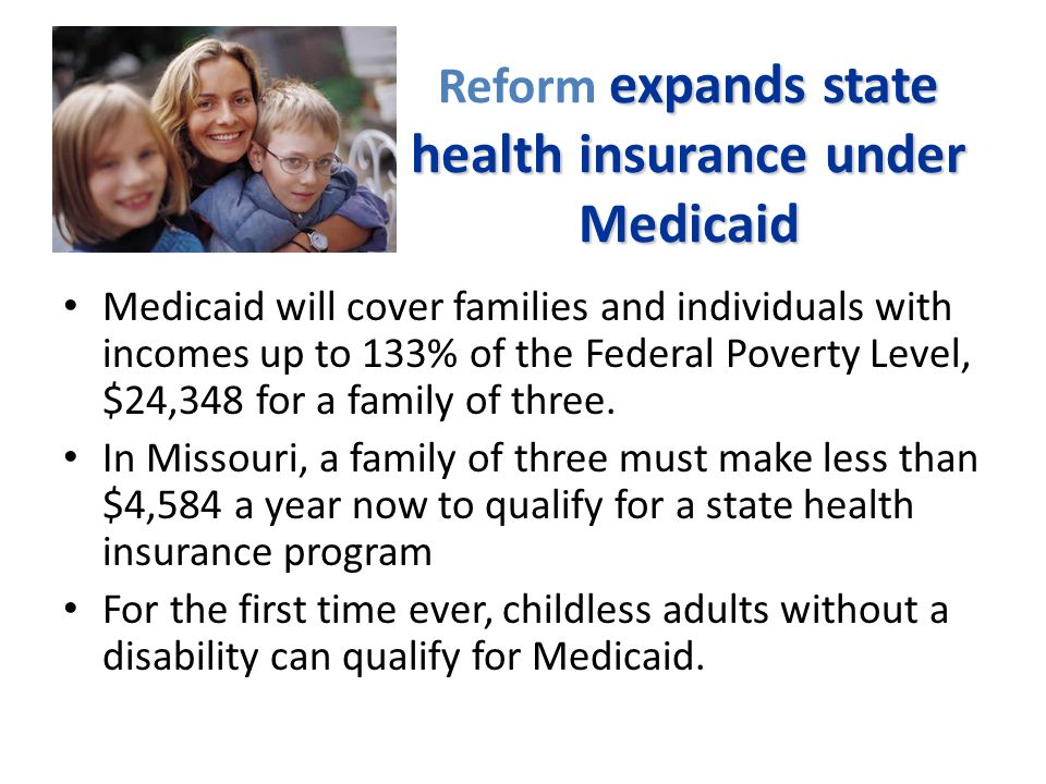 expands state health insurance under Medicaid Reform expands state health insurance under Medicaid Medicaid will cover families and individuals with incomes up to 133% of the Federal Poverty Level, $24,348 for a family of three.