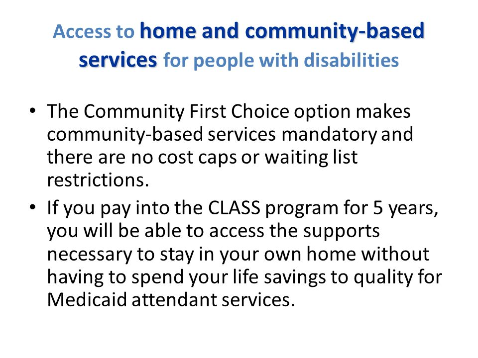 home and community-based services Access to home and community-based services for people with disabilities The Community First Choice option makes community-based services mandatory and there are no cost caps or waiting list restrictions.