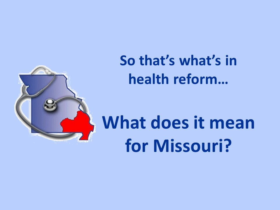 So thats whats in health reform… What does it mean for Missouri