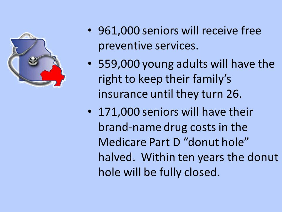 961,000 seniors will receive free preventive services. 559,000 young adults will have the right to keep their familys insurance until they turn 26. 17