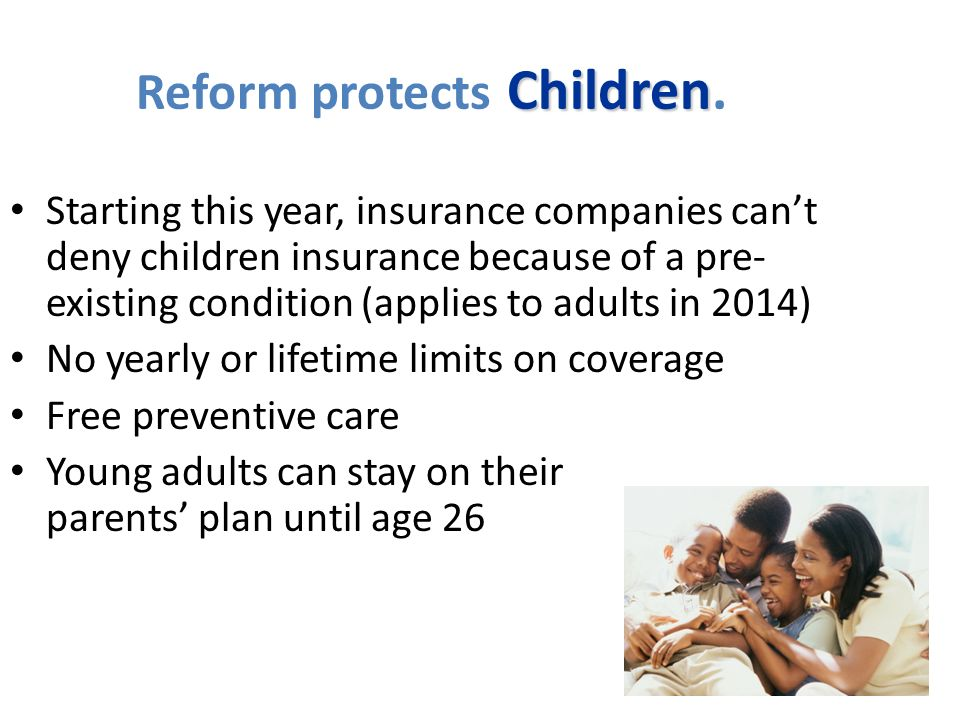 Children Reform protects Children. Starting this year, insurance companies cant deny children insurance because of a pre- existing condition (applies