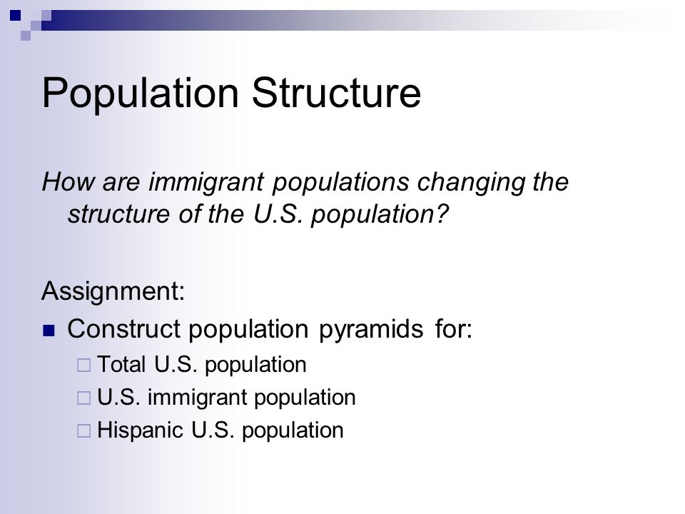 Population Structure How are immigrant populations changing the structure of the U.S. population? Assignment: Construct population pyramids for: Total