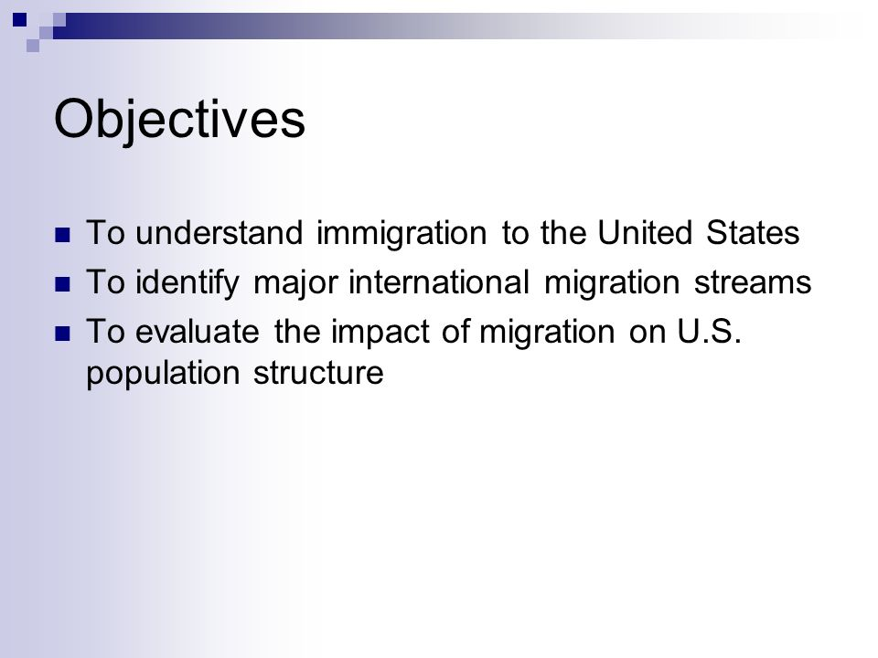 Objectives To understand immigration to the United States To identify major international migration streams To evaluate the impact of migration on U.S